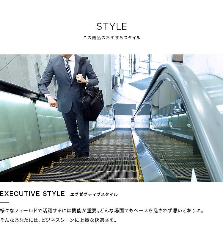 STYLE この商品のおすすめスタイル EXECUTIVE STYLE エグゼグティブスタイル 様々なフィールドで活躍するには機能が重要。どんな場面でもペースを乱されず思いどおりに。そんなあなたには、ビジネスシーンに上質な快適さを。