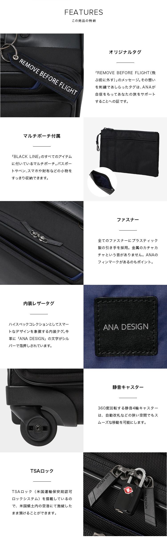 FEATURES この商品の特徴 オリジナルタグ 「REMOVE BEFORE FLIGHT(飛ぶ前に外す)」のメッセージ。その想いを刺繍であしらったタグは、ANAが自信をもってあなたの旅をサポートすることへの証です。マルチポーチ付属 「BLACK LINE」のすべてのアイテムに付いているマルチポーチ。パスポートやペン、スマホや財布などの小物をすっきり収納できます。ファスナー 全てのファスナーにプラスティック製の引き手を採用。金属のカチャカチャという音がありません。ANAのフィンマークがあるのもポイント。内装レザータグ ハイスペックコレクションとしてスマートなデザインを象徴する内装タグ。牛革に「ANA DESIGN」の文字がシルバーで箔押しされています。静音キャスター 360度回転する静音4輪キャスターは、自動改札などの狭い空間でもスムーズな移動を可能にします。TSAロック TSAロック(米国運輸保安局認可ロックシステム)を搭載しているので、米国領土内の空港にて施錠したまま預けることができます。