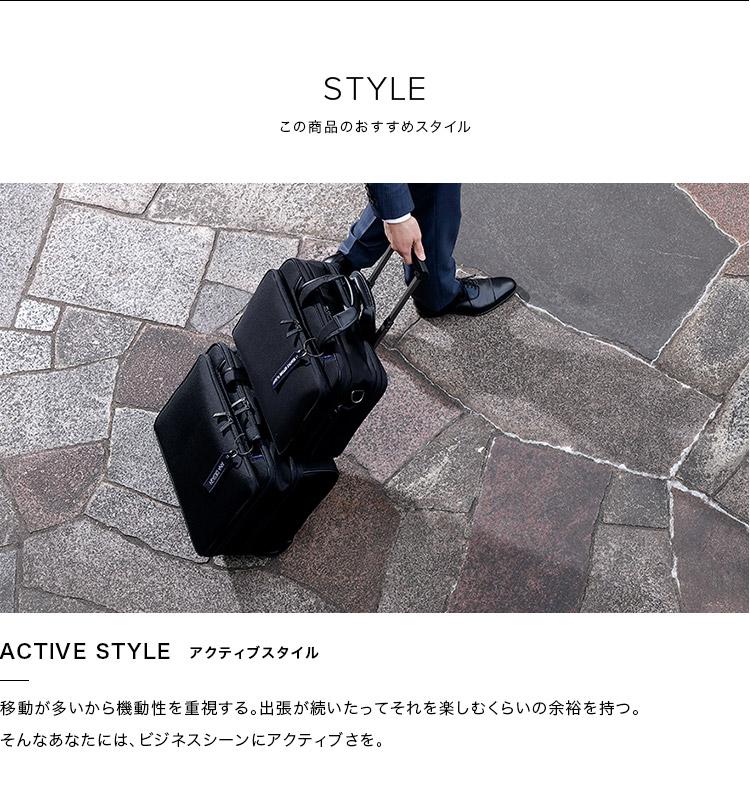 STYLE この商品のおすすめスタイル ACTIVE STYLE アクティブスタイル 移動が多いから機動性を重視する。出張が続いたってそれを楽しむくらいの余裕を持つ。そんなあなたには、ビジネスシーンにアクティブさを。