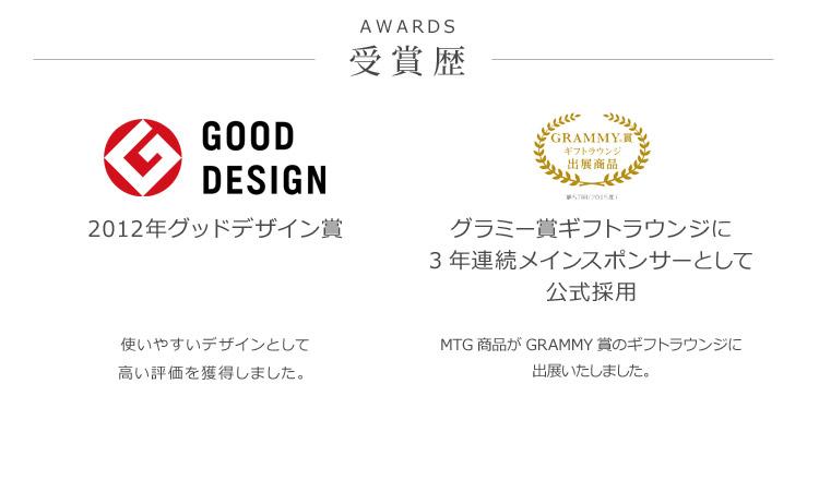 AWARDS 受賞歴 2012年グッドデザイン賞 使いやすいデザインとして高い評価を獲得しました。 グラミー賞ギフトラウンジに3年連続メインスポンサーとして公式採用 MTG商品がGRAMMY賞のギフトラウンジに出展いたしました。