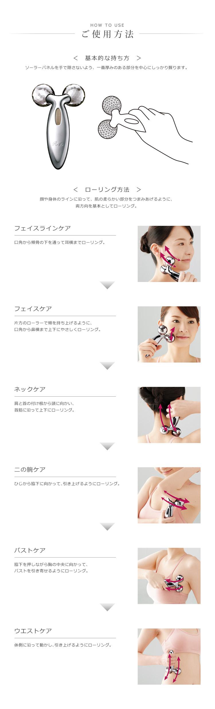 HOW TO USE ご使用方法 <基本的な持ち方> ソーラーパネルを手で隠さないよう、一番厚みのある部分を中心にしっかり握ります。 <ローリング方法>顔や身体のラインに沿って、肌の柔らかい部分をつまみあげるように、両方向を基本としてローリング。 フェイスラインケア 口角から頬骨の下を通って耳横までローリング。 → フェイスケア 片方のローラーで頬を持ち上げるように、口角から鼻横まで上下にやさしくローリング。 → ネックケア 肩と首の付け根から頭に向かい、首筋に沿って上下にローリング。 → 二の腕ケア ひじから脇下に向かって、引き上げるようにローリング。 → バストケア 脇下を押しながら胸の中央に向かって、バストを引き寄せるようにローリング。 → ウエストケア 体側に沿って動かし、引き上げるようにローリング。