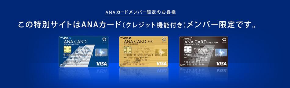 ANAカードメンバー限定のお客様この特別サイトはANAカード(クレジット機能付き)メンバー限定です。