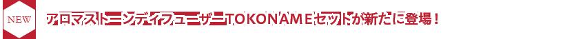 NEW アロマストーンディフューザー TOKONAMEセットが新たに登場!