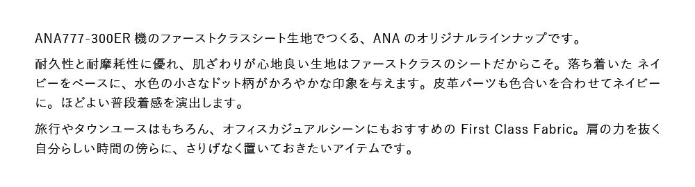 ANA777-300ER機のファーストクラスシート生地でつくる、ANAのオリジナルラインナップです。耐久性と耐摩耗性に優れ、肌ざわりが心地良い生地はファーストクラスのシートだからこそ。落ち着いたネイビーをベースに、水色の小さなドット柄がかろやかな印象を与えます。皮革パーツも色合いを合わせてネイビーに。ほどよい普段着感を演出します。旅行やタウンユースはもちろん、オフィスカジュアルシーンにもおすすめのFirst Class Fabric。肩の力を抜く自分らしい時間の傍らに、さりげなく置いておきたいアイテムです。