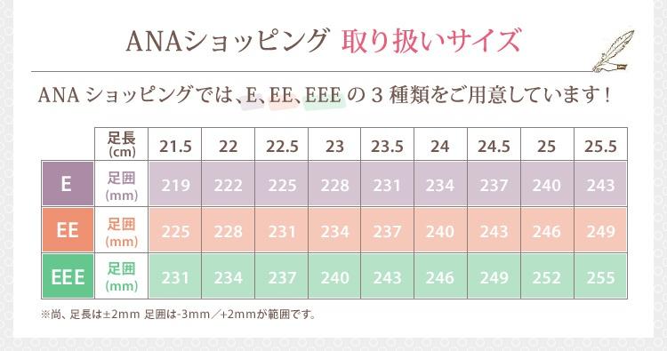 ANAショッピング 取り扱いサイズ ANAショッピングでは、E、EE、EEEの3種類をご用意しています!※尚、足長は±2mm 足囲は-3mm/+2mmが範囲です。