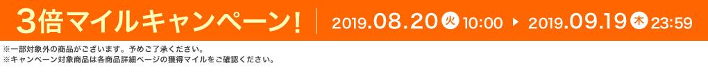 3倍マイルキャンペーン! 2019.08.20 火 10:00 ▶ 2019.09.19 木 23:59 ※一部対象外の商品がございます。予めご了承ください。 ※キャンペーン対象商品は各商品詳細ページの獲得マイルをご確認ください。