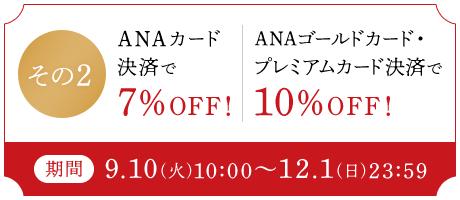 その2 ANAカード決済で7%OFF! ANAゴールドカード・プレミアムカード決済で10%OFF! 期間 9.10(火)10:00~12.1(日)23:59