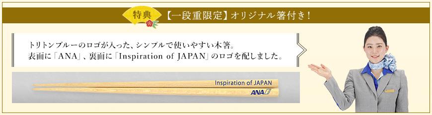 特典 【一段重限定】オリジナル箸付き! トリトンブルーのロゴが入った、シンプルで使いやすい木箸。表面に「ANA」、裏面に「Inspiration of JAPAN」のロゴを配しました。