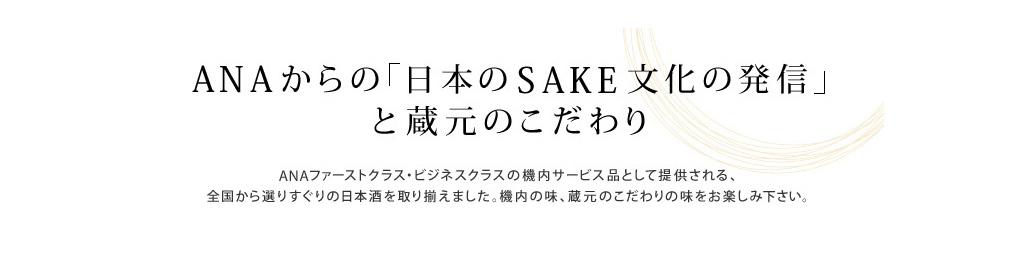 ANAからの「日本のSAKE文化の発信」と蔵元のこだわり ANAファーストクラス・ビジネスクラスの機内サービス品として提供される、全国から選りすぐりの日本酒を取り揃えました。機内の味、蔵元のこだわりの味をお楽しみ下さい。
