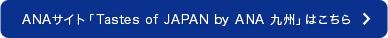 ANAサイト「Tastes of JAPAN by ANA 九州」はこちら