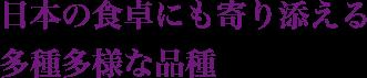 日本の食卓にも寄り添える 多種多様な品種