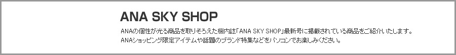 ANA SKY SHOP ANAの個性が光る商品を取りそろえた機内誌「ANA SKY SHOP」最新号に掲載されている商品をご紹介いたします。ANAショッピング限定アイテムや話題のブランド特集などをパソコンでお楽しみください。
