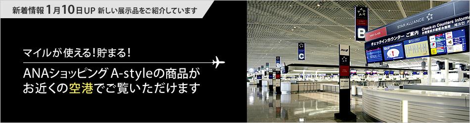 マイルが貯まる!使える!ANAショッピング A-styleの商品がお近くの空港でご覧いただけます