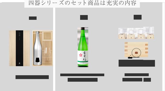 四器シリーズのセット商品は充実の内容 一、専用BOXでお届け 二、ANA国際線機内サービス日本酒 純米吟醸 宮寒梅 三。各種ボトルのオリジナルマークを刻印 四器シリーズ各種 専用グラス&枡
